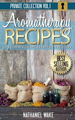 Aromatherapy: 30 Aromatherapy Recipes From My Aromatherapy Private Collection ::: Proven Aromath ...