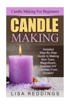Candle Making: Candle Making For Beginners – Detailed Step-By-Step Guide to Making Non-Tox ...