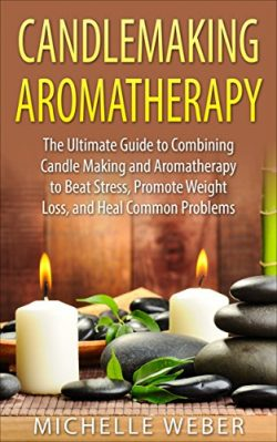 Candlemaking Aromatherapy: The Ultimate Guide to Combining Candle Making and Aromatherapy to Bea ...