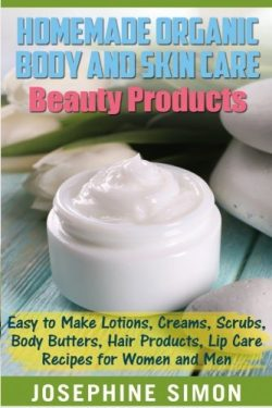 Homemade Organic Body and Skin Care Beauty Products: Easy to Make Lotions, Creams, Scrubs, Body  ...