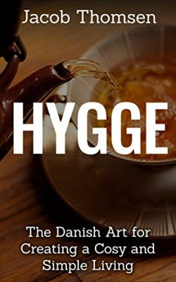Hygge: The Danish Art For Creating A Cosy And Simple Living (Mindset, Happiness,Clothing, Candle ...