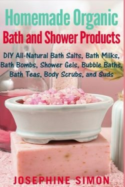 Homemade Organic Bath and Shower Products: DIY All-Natural Bath Salts, Bath Milks, Bath Bombs, S ...