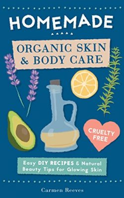 Homemade Organic Skin & Body Care: Easy DIY Recipes and Natural Beauty Tips for Glowing Skin ...