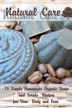 Natural Care: 70 Simple Homemade Organic Soaps and Scrubs Recipes  for Your Body and Face: (Esse ...