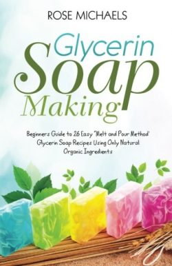 "Glycerin Soap Making: Beginners Guide to 26 Easy ""Melt and Pour Method' Glycerin Soa ..."