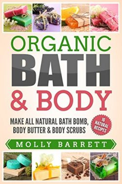 Organic Bath & Body: Make All Natural Bath Bomb, Body Butter & Body Scrubs