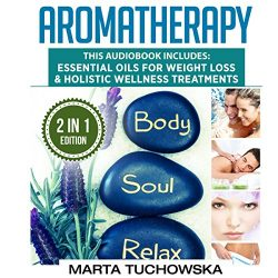 Aromatherapy: 2 in 1 Bundle: Essential Oils for Weight Loss & Holistic Wellness Treatments