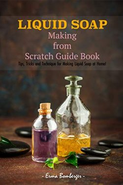 Liquid Soap Making from Scratch Guide Book: Tips, Tricks and Technique for Making Liquid Soap at ...