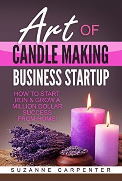 Art Of Candle Making Business Startup: How to Start, Run & Grow a Million Dollar Success Fro ...