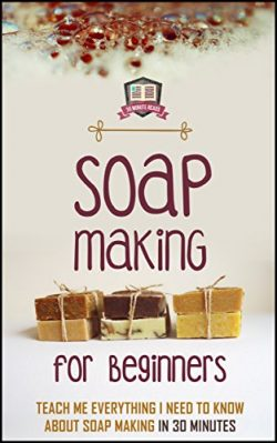 Soap Making For Beginners: Teach Me Everything I Need To Know About Soap Making In 30 Minutes (L ...
