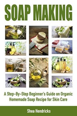 Soap Making: A Step-By-Step Beginner's Guide on Organic Homemade Soap Recipes for Skin Care (Mak ...
