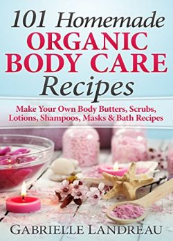 Organic Body Care: 101 Homemade Beauty Products Recipes-Make Your Own Body Butters, Body Scrubs, ...