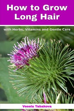 How to Grow Long Hair with Herbs, Vitamins and Gentle Care: Natural Hair Care Recipes for Hair G ...