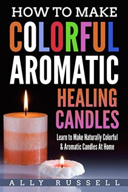 How to Make Colorful Aromatic Healing Candles: Learn to Make Naturally Colorful & Aromatic C ...