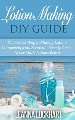 Lotion Making DIY Guide: The Easiest Way to Making Lotions Completely from Scratch… Even I ...
