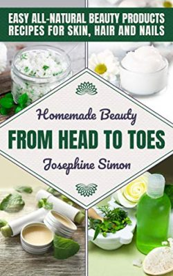 Homemade Beauty From Head to Toes: Easy All-Natural Beauty Products Recipes for Skin, Hair and Nails