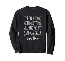 The Only Thing Getting Lit Are My Fall Scented Candles  Sweatshirt