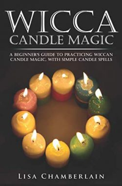 Wicca Candle Magic: A Beginner's Guide to Practicing Wiccan Candle Magic, with Simple Cand ...