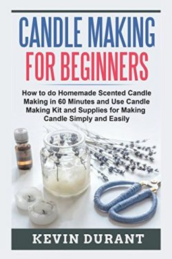 Candle Making for Beginners: How to do Homemade Scented Candle Making in 60 minutes and use Cand ...