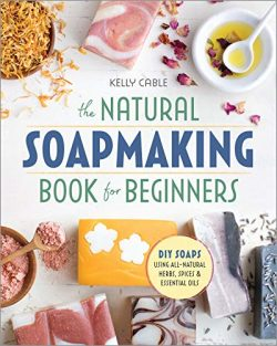 The Natural Soap Making Book for Beginners: Do-It-Yourself Soaps Using All-Natural Herbs, Spices ...
