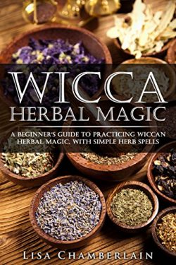 Wicca Herbal Magic: A Beginner's Guide to Practicing Wiccan Herbal Magic, with Simple Herb ...