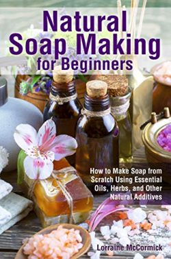Natural Soap Making for Beginners: How to Make Soap from Scratch  Using Essential Oils, Herbs,   ...