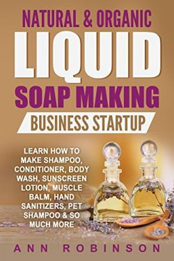 Natural & Organic Liquid Soap Making Business Startup: Learn How to Make Shampoo, Conditione ...