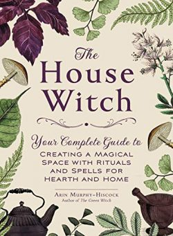 The House Witch: Your Complete Guide to Creating a Magical Space with Rituals and Spells for Hea ...